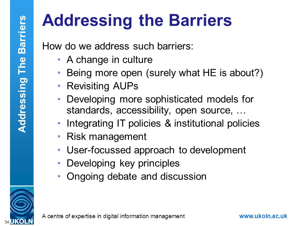 A centre of expertise in digital information managementwww.ukoln.ac.uk 54 Addressing the Barriers How do we address such barriers: A change in culture