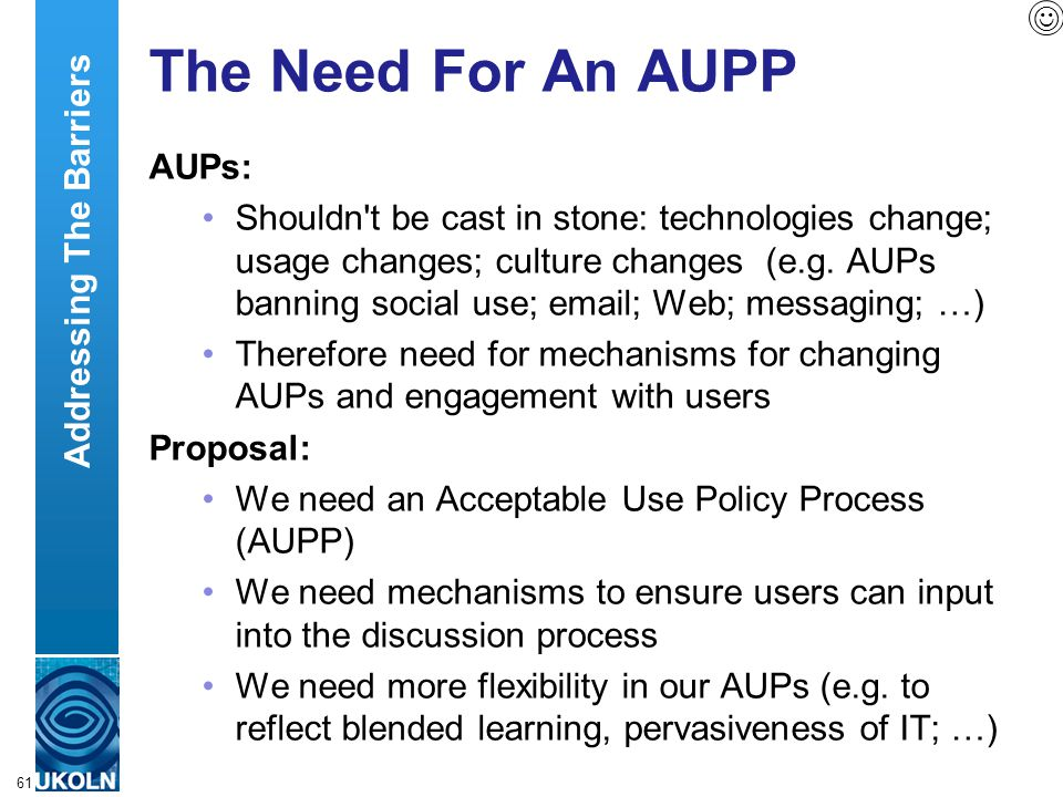 A centre of expertise in digital information managementwww.ukoln.ac.uk 61 The Need For An AUPP AUPs: Shouldn't be cast in stone: technologies change;