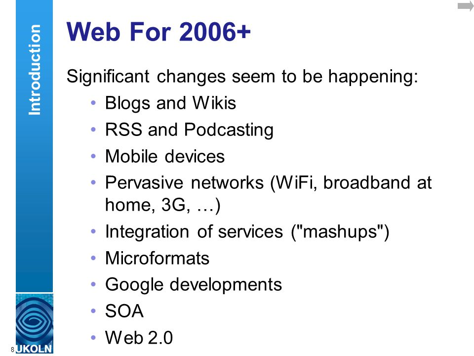 A centre of expertise in digital information managementwww.ukoln.ac.uk 8 Web For 2006+ Significant changes seem to be happening: Blogs and Wikis RSS a