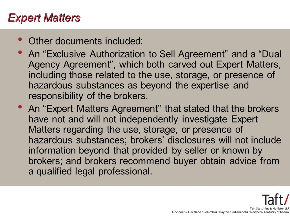 Expert Matters Other documents included: An Exclusive Authorization to Sell Agreement and a Dual Agency Agreement , which both carved out Expert Matters, including those related to the use, storage, or presence of hazardous substances as beyond the expertise and responsibility of the brokers.