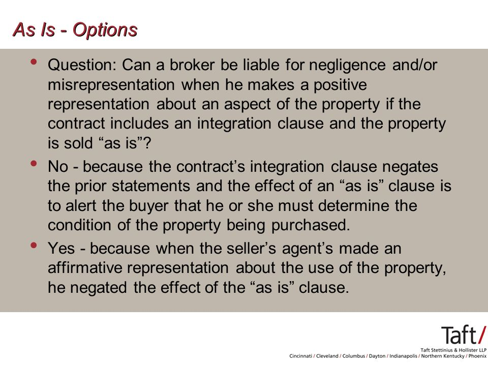 As Is - Options Question: Can a broker be liable for negligence and/or misrepresentation when he makes a positive representation about an aspect of the property if the contract includes an integration clause and the property is sold as is .