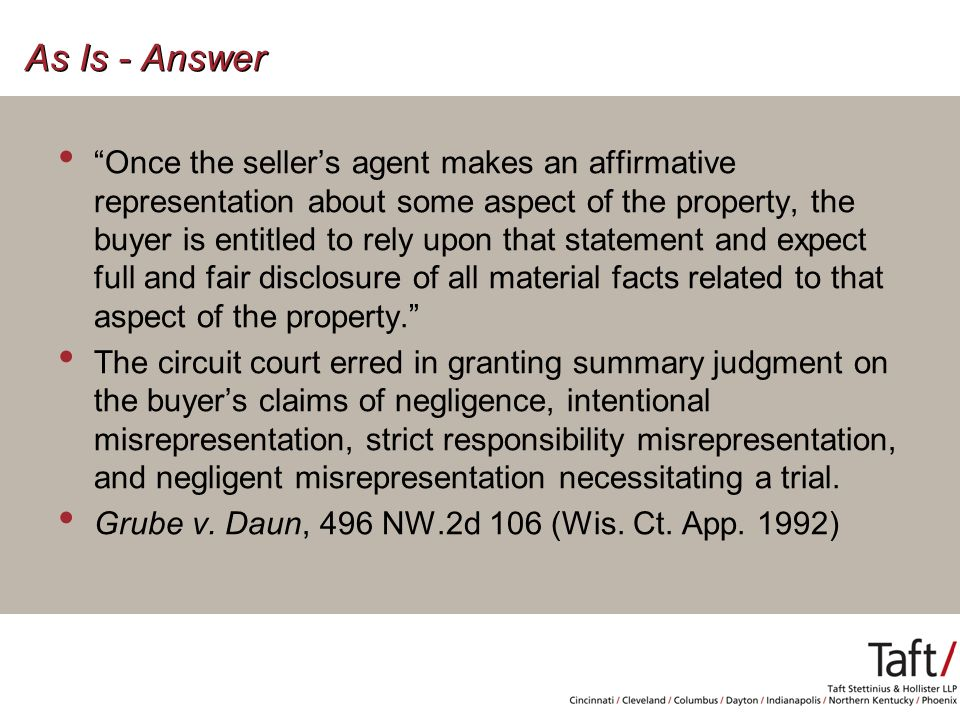 As Is - Answer Once the seller's agent makes an affirmative representation about some aspect of the property, the buyer is entitled to rely upon that statement and expect full and fair disclosure of all material facts related to that aspect of the property. The circuit court erred in granting summary judgment on the buyer's claims of negligence, intentional misrepresentation, strict responsibility misrepresentation, and negligent misrepresentation necessitating a trial.