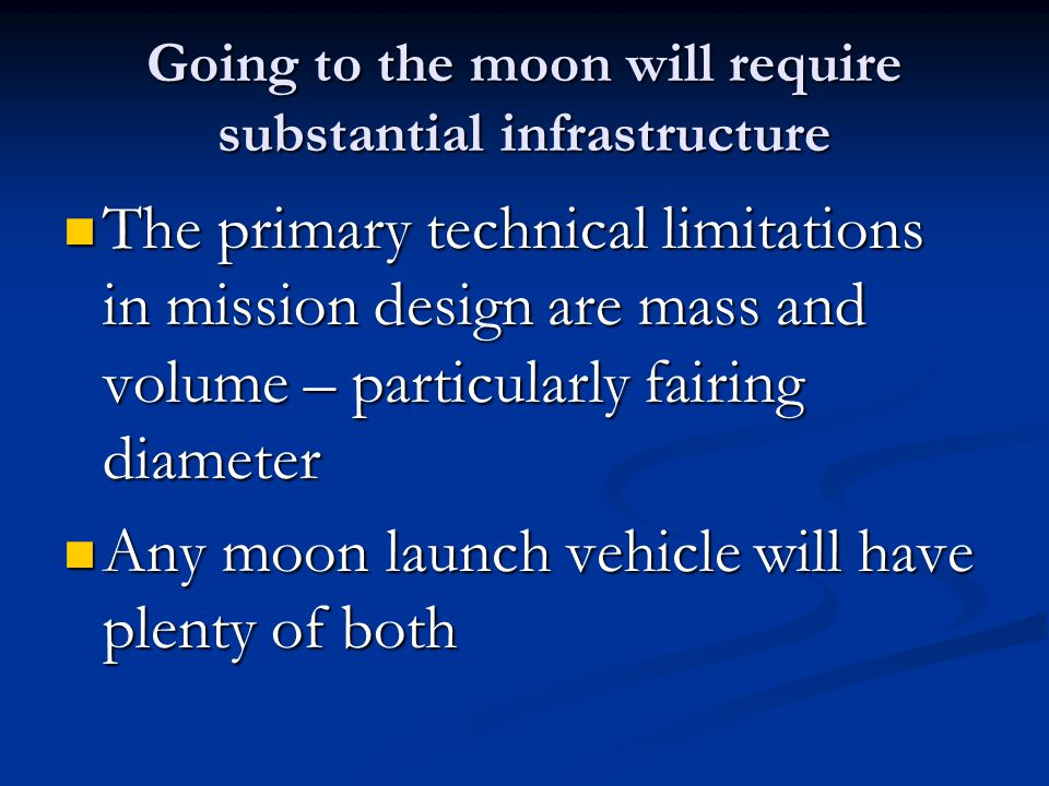 Going to the moon will require substantial infrastructure The primary technical limitations in mission design are mass and volume – particularly fairing diameter The primary technical limitations in mission design are mass and volume – particularly fairing diameter Any moon launch vehicle will have plenty of both Any moon launch vehicle will have plenty of both