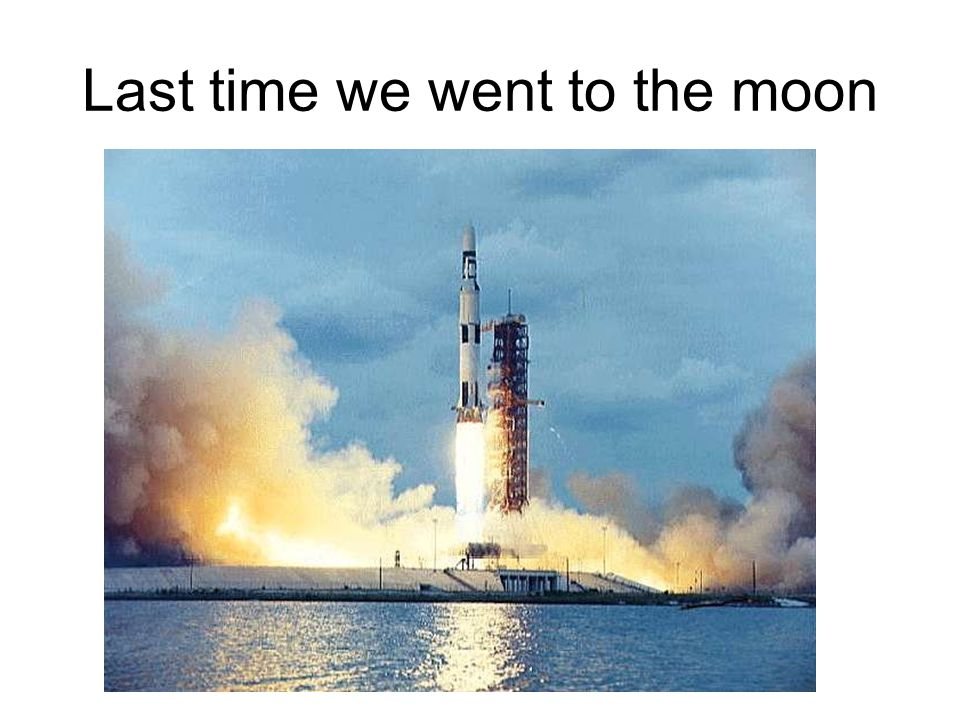 Last time we went to the moon