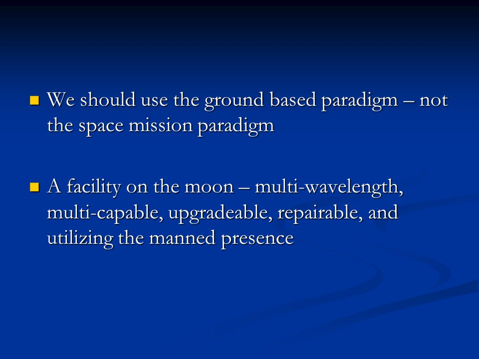 We should use the ground based paradigm – not the space mission paradigm We should use the ground based paradigm – not the space mission paradigm A facility on the moon – multi-wavelength, multi-capable, upgradeable, repairable, and utilizing the manned presence A facility on the moon – multi-wavelength, multi-capable, upgradeable, repairable, and utilizing the manned presence
