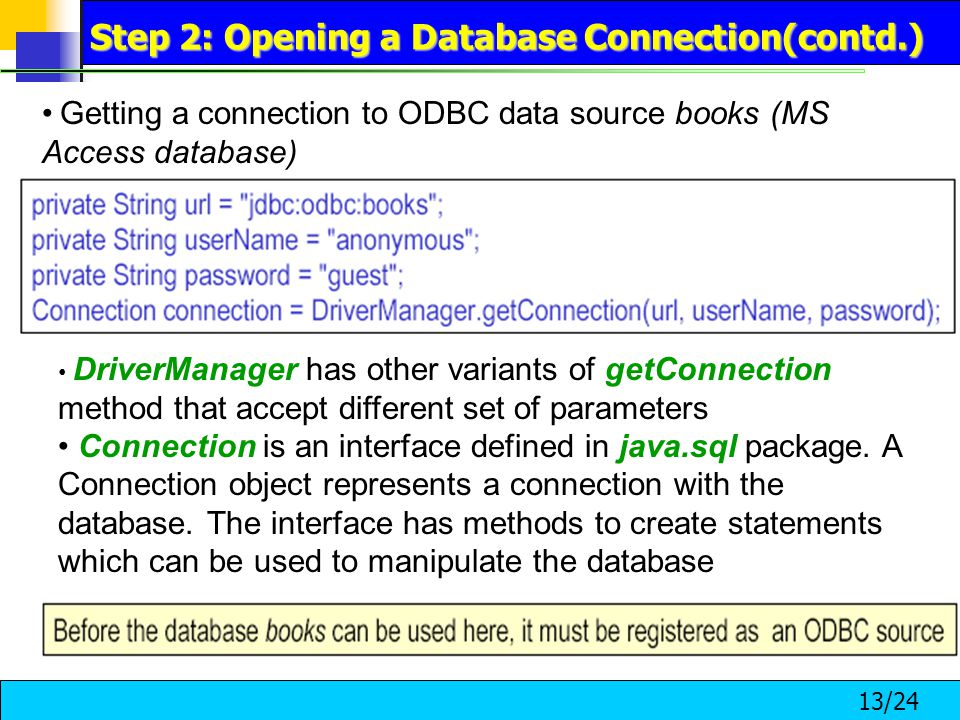 13/24 Getting a connection to ODBC data source books (MS Access database) DriverManager has other variants of getConnection method that accept different set of parameters Connection is an interface defined in java.sql package.