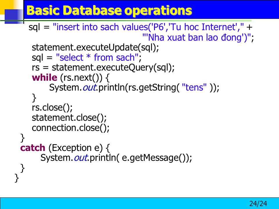 24/24 Basic Database operations sql = insert into sach values( P6 , Tu hoc Internet , + Nha xuat ban lao đong ) ; statement.executeUpdate(sql); sql = select * from sach ; rs = statement.executeQuery(sql); while (rs.next()) { System.out.println(rs.getString( tens )); } rs.close(); statement.close(); connection.close(); } catch (Exception e) { System.out.println( e.getMessage()); }