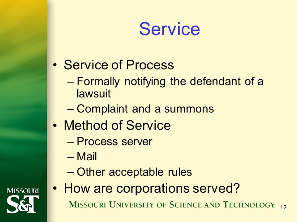 12 Service Service of Process –Formally notifying the defendant of a lawsuit –Complaint and a summons Method of Service –Process server –Mail –Other a