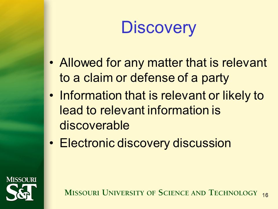 16 Discovery Allowed for any matter that is relevant to a claim or defense of a party Information that is relevant or likely to lead to relevant infor