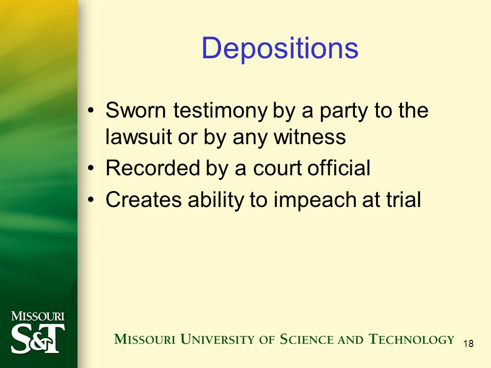 18 Depositions Sworn testimony by a party to the lawsuit or by any witness Recorded by a court official Creates ability to impeach at trial