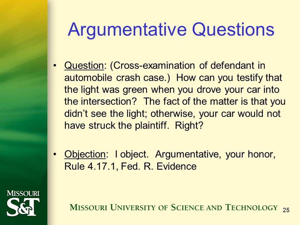 Argumentative Questions Question: (Cross-examination of defendant in automobile crash case.) How can you testify that the light was green when you dro