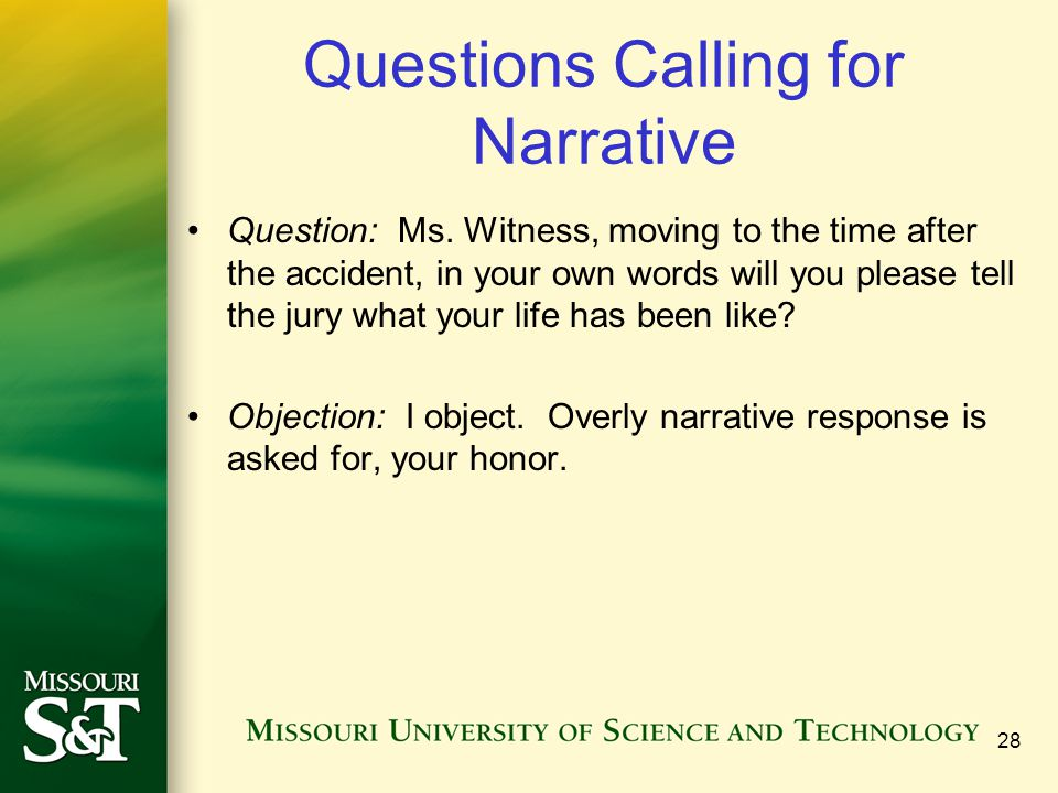 Questions Calling for Narrative Question: Ms. Witness, moving to the time after the accident, in your own words will you please tell the jury what you