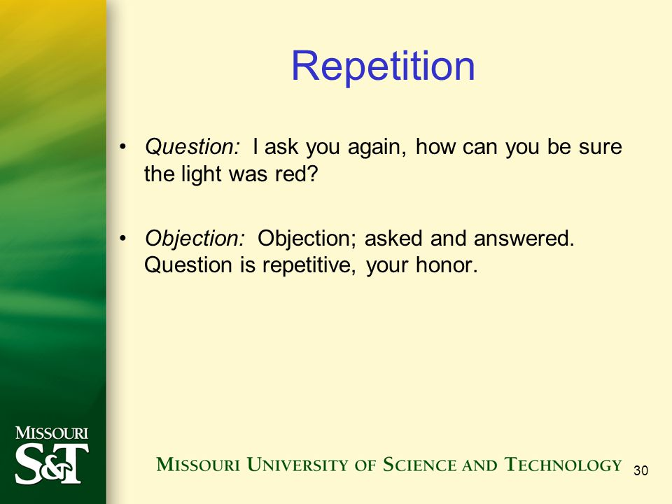 Repetition Question: I ask you again, how can you be sure the light was red? Objection: Objection; asked and answered. Question is repetitive, your ho