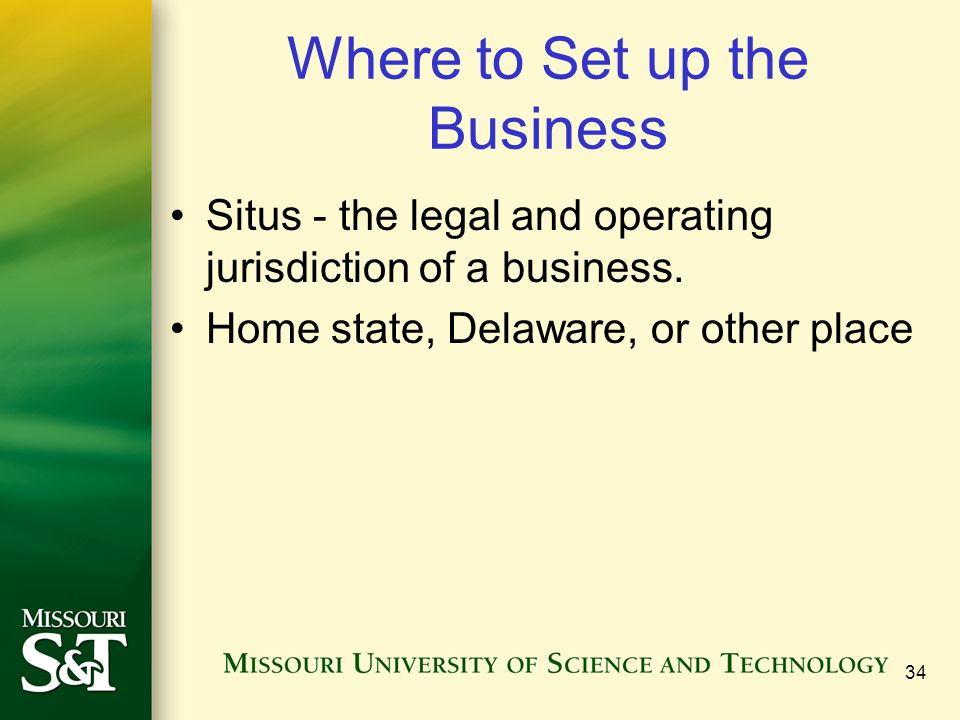 Where to Set up the Business Situs - the legal and operating jurisdiction of a business. Home state, Delaware, or other place 34
