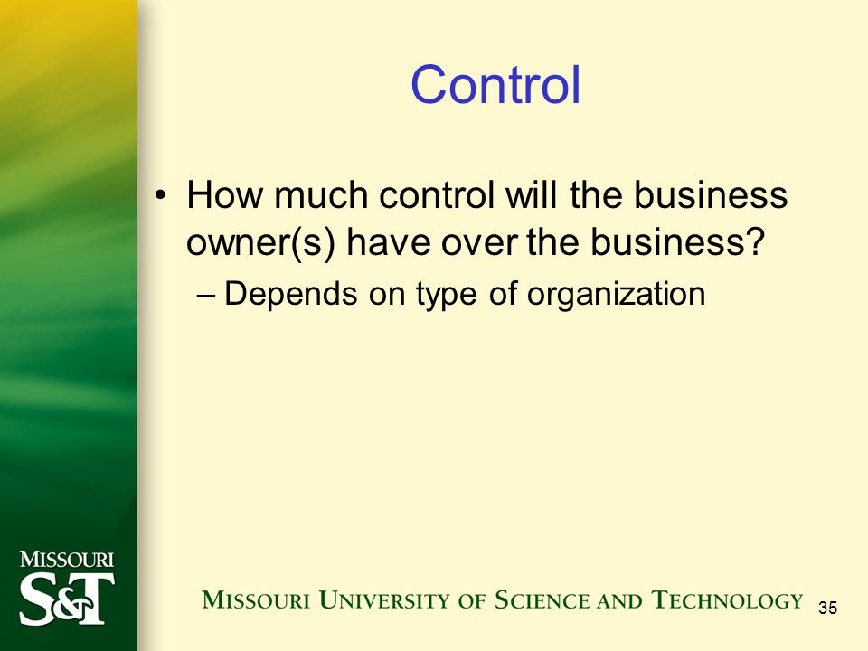 Control How much control will the business owner(s) have over the business? –Depends on type of organization 35