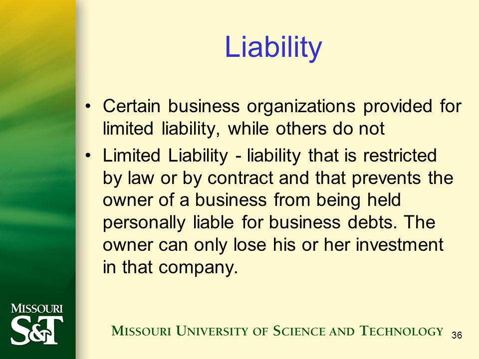 Liability Certain business organizations provided for limited liability, while others do not Limited Liability - liability that is restricted by law o