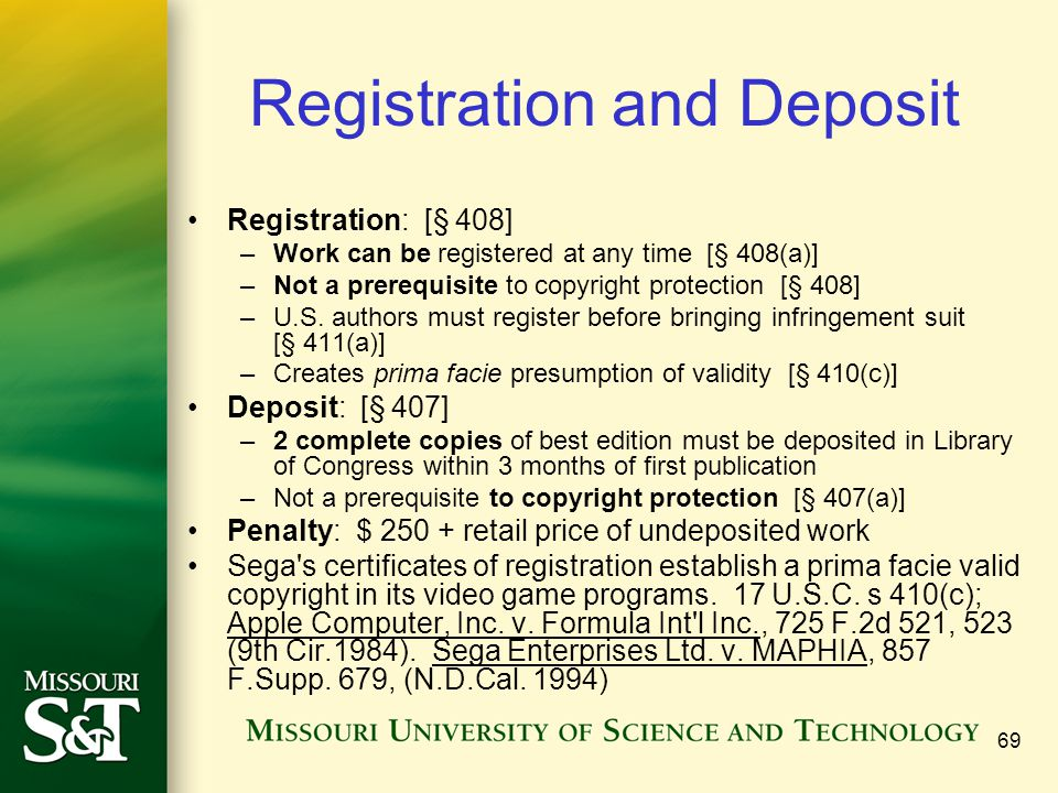 69 Registration and Deposit Registration: [§ 408] –Work can be registered at any time [§ 408(a)] –Not a prerequisite to copyright protection [§ 408] –