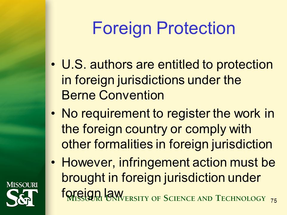 Foreign Protection U.S. authors are entitled to protection in foreign jurisdictions under the Berne Convention No requirement to register the work in