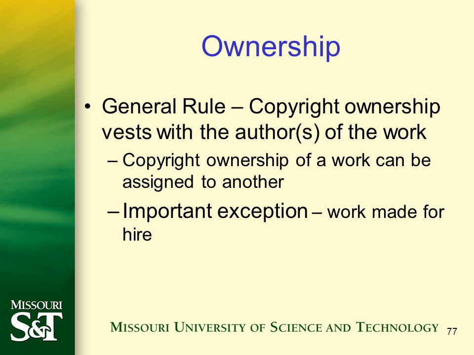 77 Ownership General Rule – Copyright ownership vests with the author(s) of the work –Copyright ownership of a work can be assigned to another –Import
