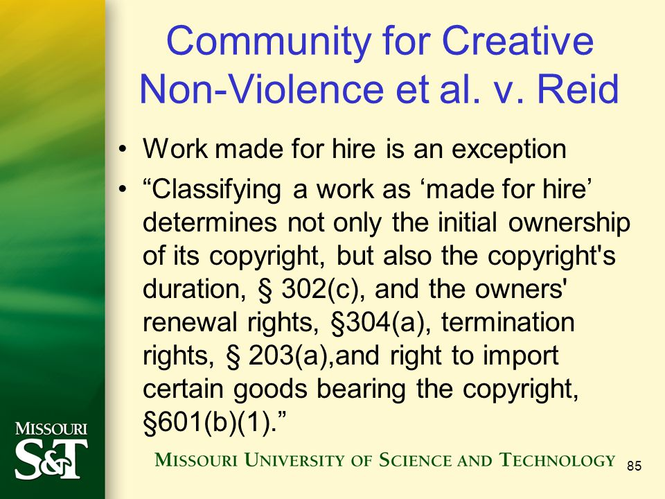 "Community for Creative Non-Violence et al. v. Reid Work made for hire is an exception ""Classifying a work as 'made for hire' determines not only the i"