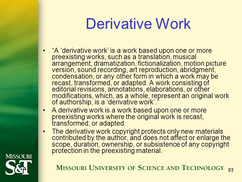 "93 Derivative Work ""A 'derivative work' is a work based upon one or more preexisting works, such as a translation, musical arrangement, dramatization,"