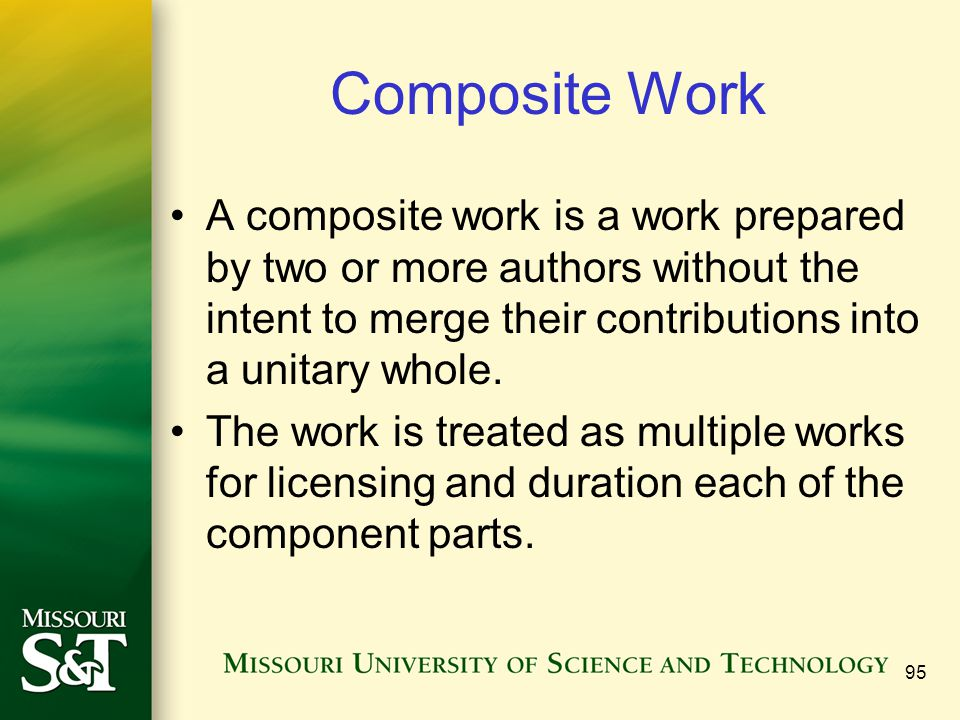 95 Composite Work A composite work is a work prepared by two or more authors without the intent to merge their contributions into a unitary whole. The