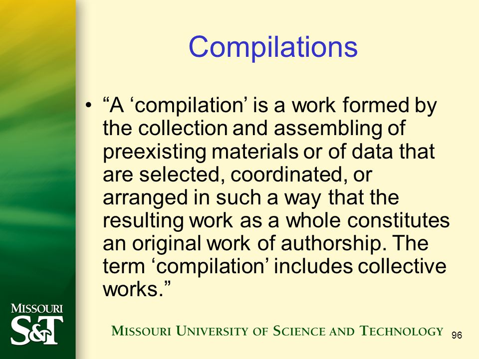 "96 Compilations ""A 'compilation' is a work formed by the collection and assembling of preexisting materials or of data that are selected, coordinated,"
