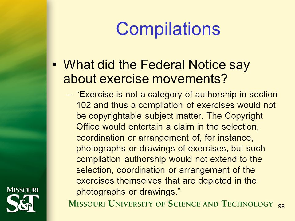 "98 Compilations What did the Federal Notice say about exercise movements? –""Exercise is not a category of authorship in section 102 and thus a compila"