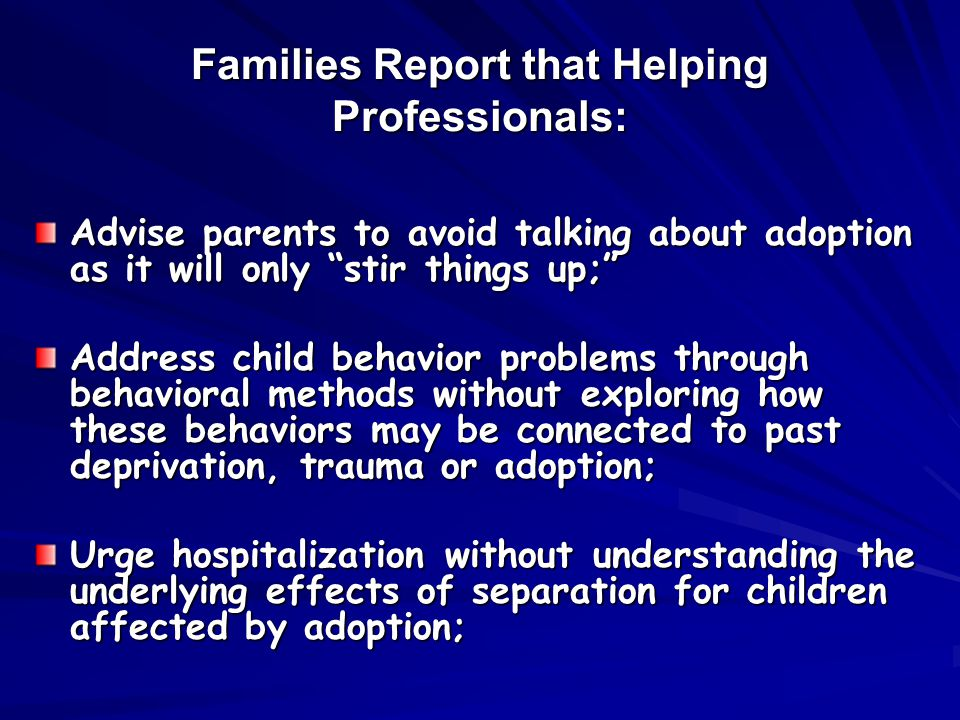 Families Report that Helping Professionals: Advise parents to avoid talking about adoption as it will only stir things up; Address child behavior problems through behavioral methods without exploring how these behaviors may be connected to past deprivation, trauma or adoption; Urge hospitalization without understanding the underlying effects of separation for children affected by adoption;