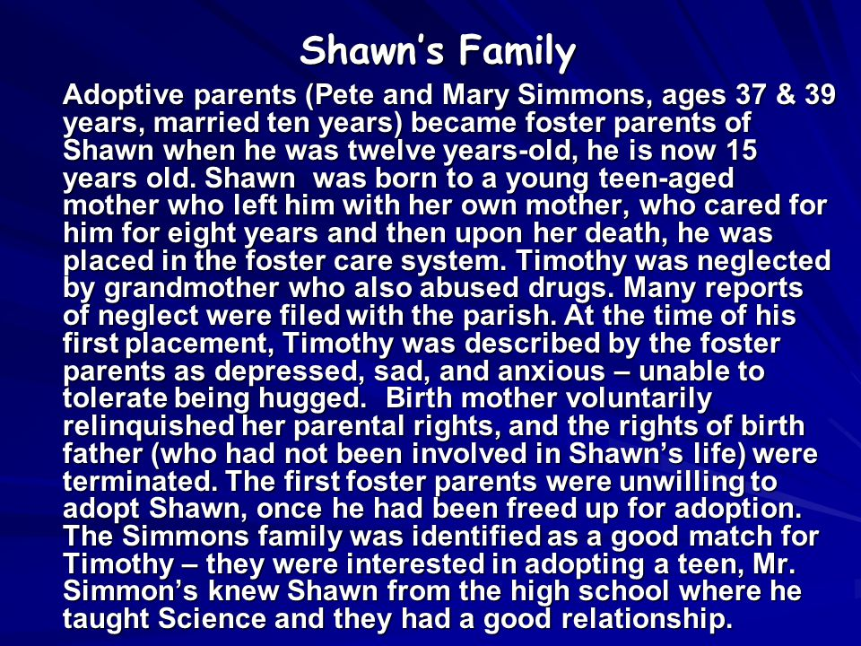Shawn's Family Adoptive parents (Pete and Mary Simmons, ages 37 & 39 years, married ten years) became foster parents of Shawn when he was twelve years-old, he is now 15 years old.