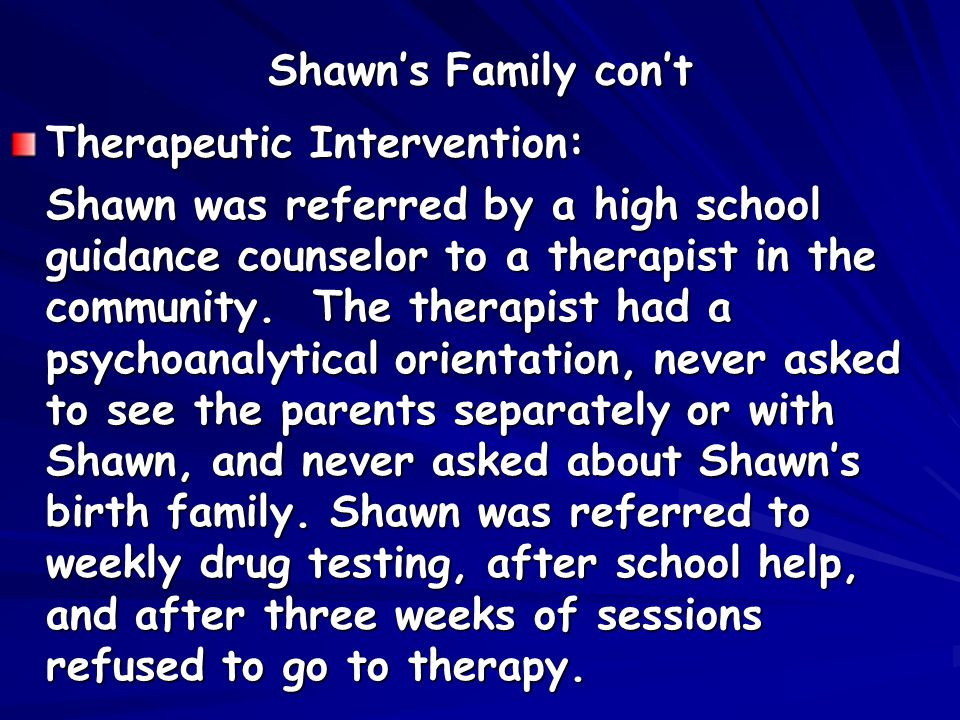 Shawn's Family con't Therapeutic Intervention: Shawn was referred by a high school guidance counselor to a therapist in the community.