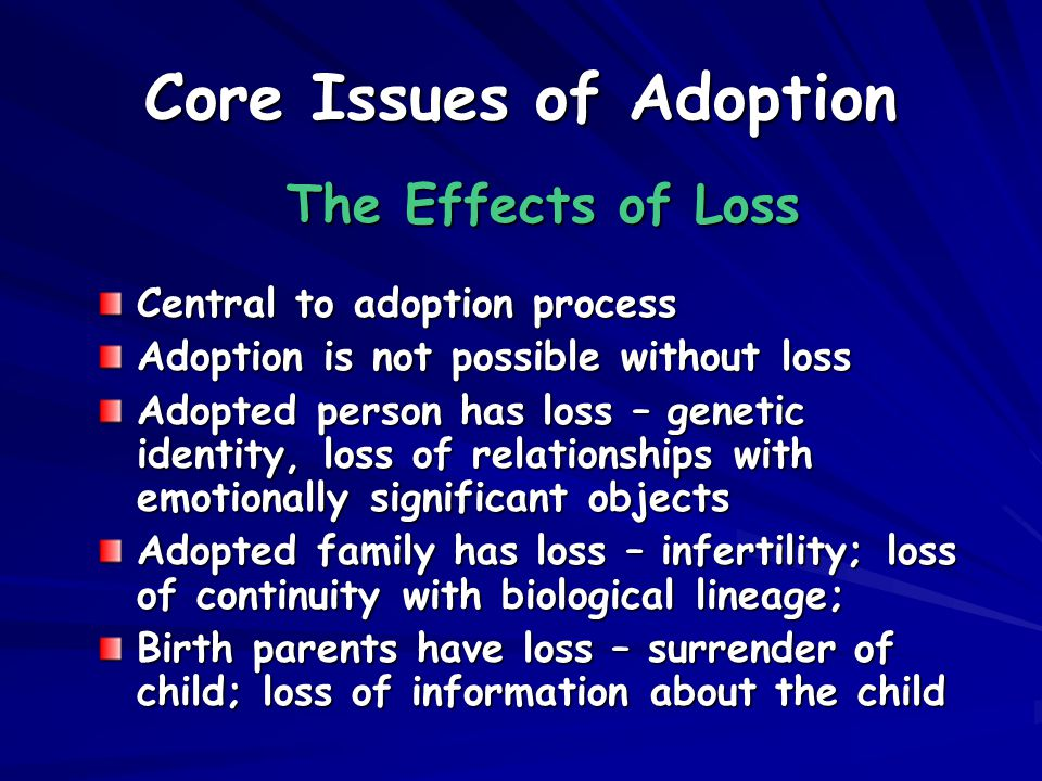 Core Issues of Adoption The Effects of Loss Central to adoption process Adoption is not possible without loss Adopted person has loss – genetic identity, loss of relationships with emotionally significant objects Adopted family has loss – infertility; loss of continuity with biological lineage; Birth parents have loss – surrender of child; loss of information about the child
