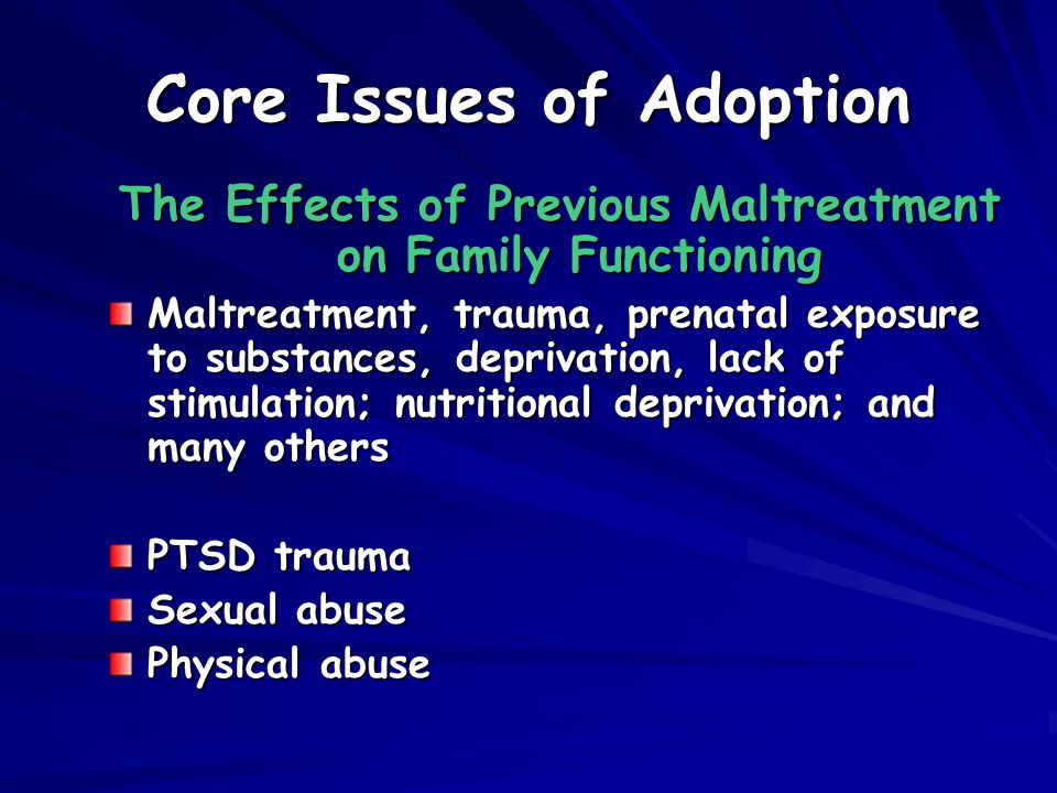 Core Issues of Adoption The Effects of Previous Maltreatment on Family Functioning Maltreatment, trauma, prenatal exposure to substances, deprivation, lack of stimulation; nutritional deprivation; and many others PTSD trauma Sexual abuse Physical abuse