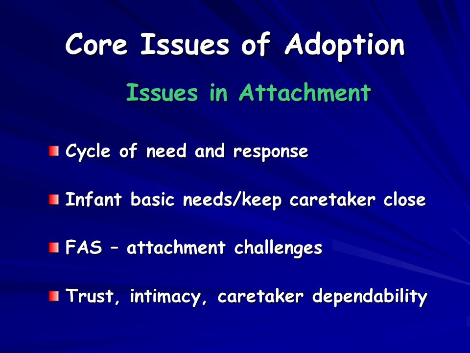 Core Issues of Adoption Issues in Attachment Cycle of need and response Infant basic needs/keep caretaker close FAS – attachment challenges Trust, intimacy, caretaker dependability