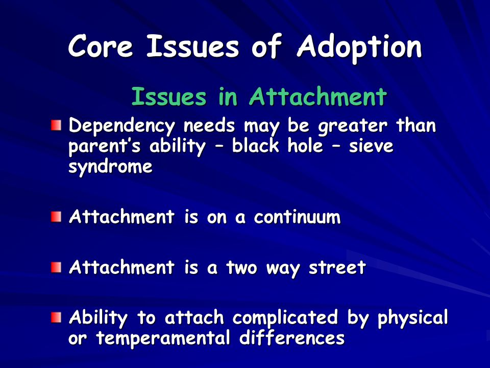 Core Issues of Adoption Issues in Attachment Dependency needs may be greater than parent's ability – black hole – sieve syndrome Attachment is on a continuum Attachment is a two way street Ability to attach complicated by physical or temperamental differences