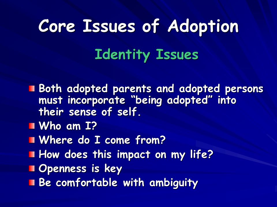 Core Issues of Adoption Identity Issues Both adopted parents and adopted persons must incorporate being adopted into their sense of self.