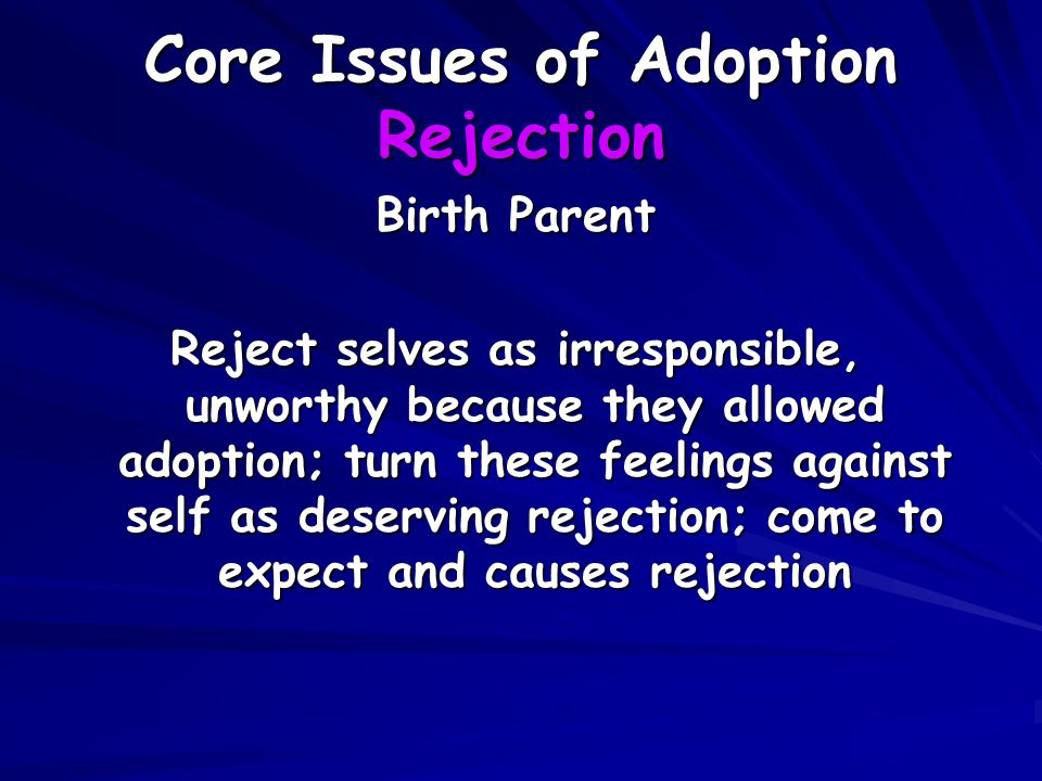 Core Issues of Adoption Rejection Birth Parent Reject selves as irresponsible, unworthy because they allowed adoption; turn these feelings against self as deserving rejection; come to expect and causes rejection