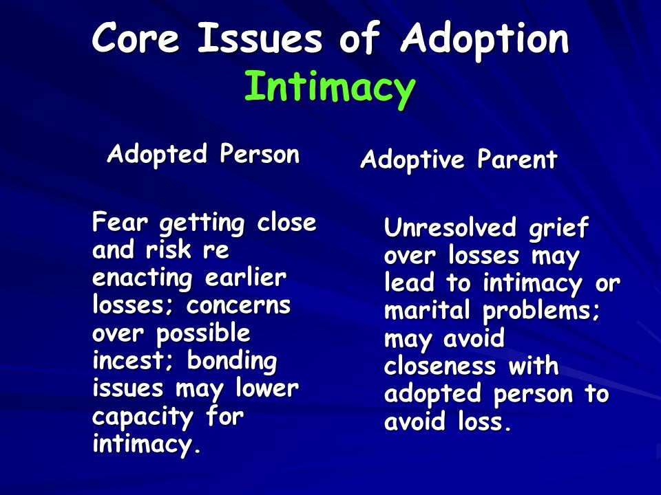 Core Issues of Adoption Intimacy Adopted Person Fear getting close and risk re enacting earlier losses; concerns over possible incest; bonding issues may lower capacity for intimacy.