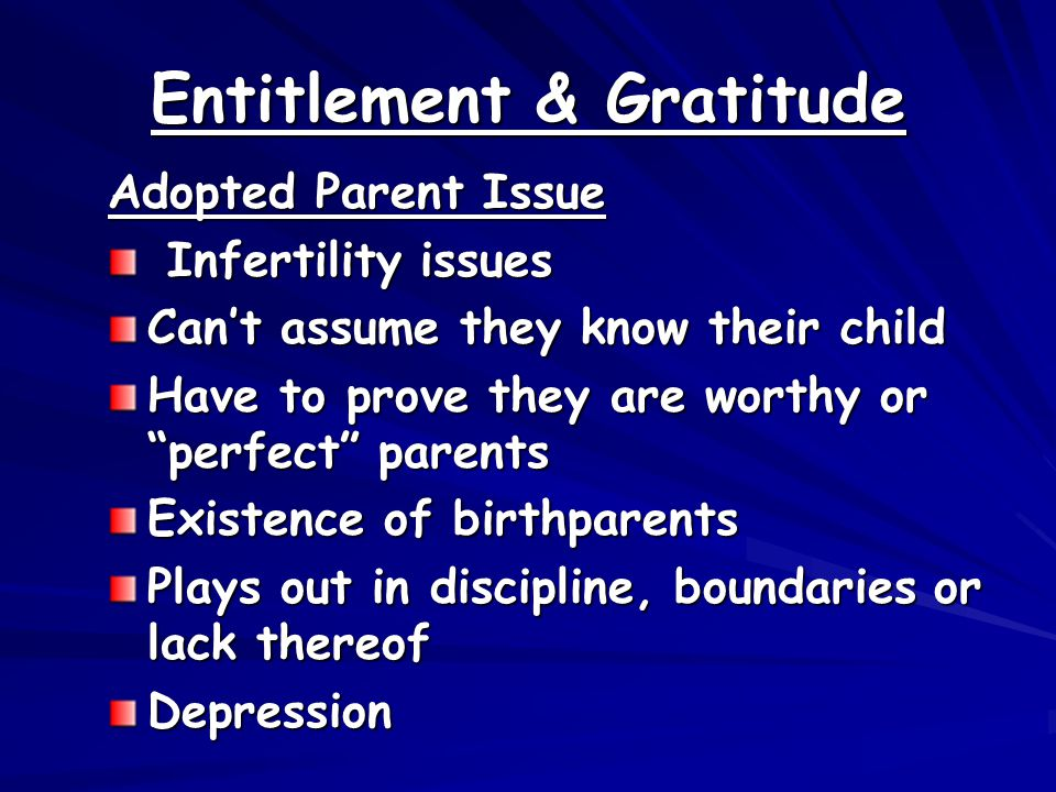 Entitlement & Gratitude Adopted Parent Issue Infertility issues Infertility issues Can't assume they know their child Have to prove they are worthy or perfect parents Existence of birthparents Plays out in discipline, boundaries or lack thereof Depression