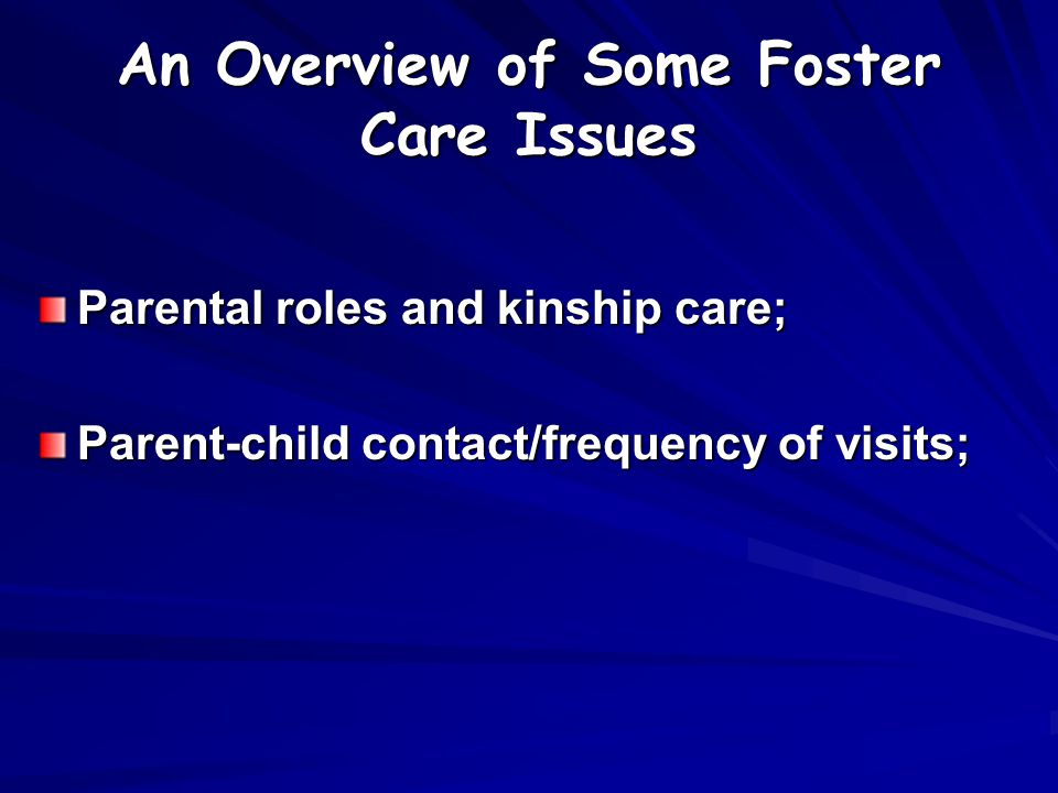 An Overview of Some Foster Care Issues Parental roles and kinship care; Parent-child contact/frequency of visits;