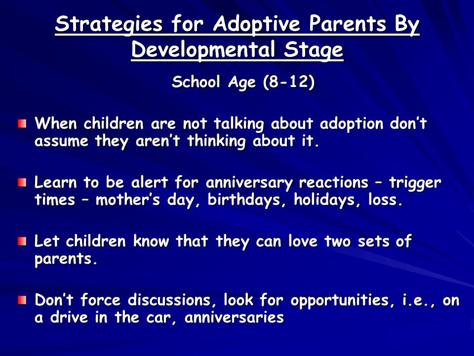 Strategies for Adoptive Parents By Developmental Stage School Age (8-12) When children are not talking about adoption don't assume they aren't thinking about it.