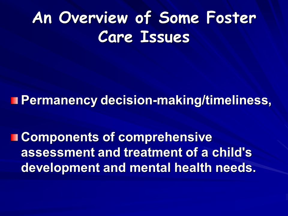 An Overview of Some Foster Care Issues Permanency decision-making/timeliness, Components of comprehensive assessment and treatment of a child s development and mental health needs.