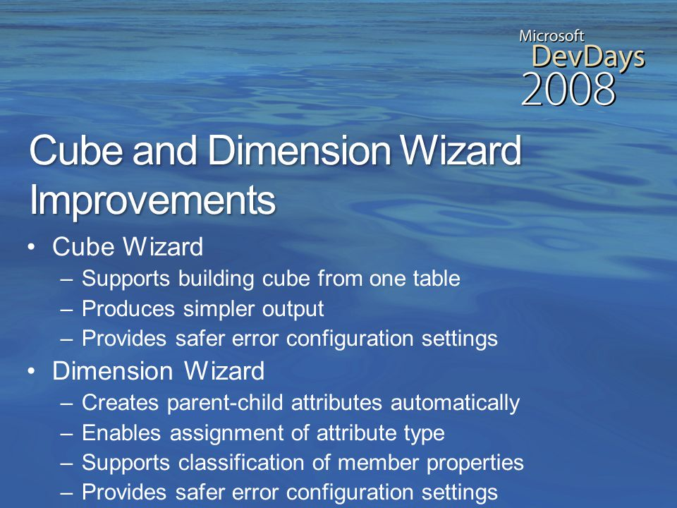 Design Improvements in Analysis Services 2008 Improved ease of use Decreased time to develop solutions Embedded best practices and performance tuning