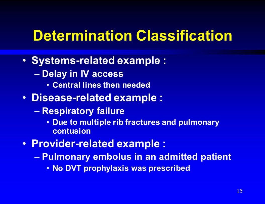 Determination Classification Systems-related example : –Delay in IV access Central lines then needed Disease-related example : –Respiratory failure Du