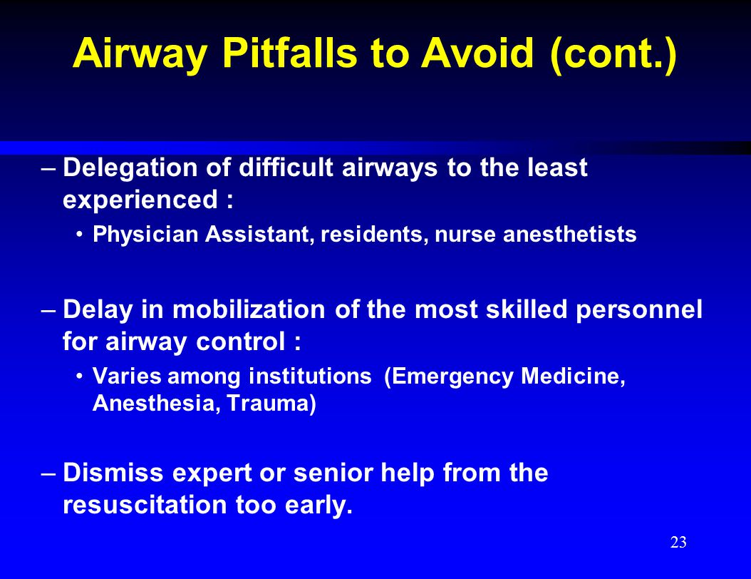 Airway Pitfalls to Avoid (cont.) –Delegation of difficult airways to the least experienced : Physician Assistant, residents, nurse anesthetists –Delay
