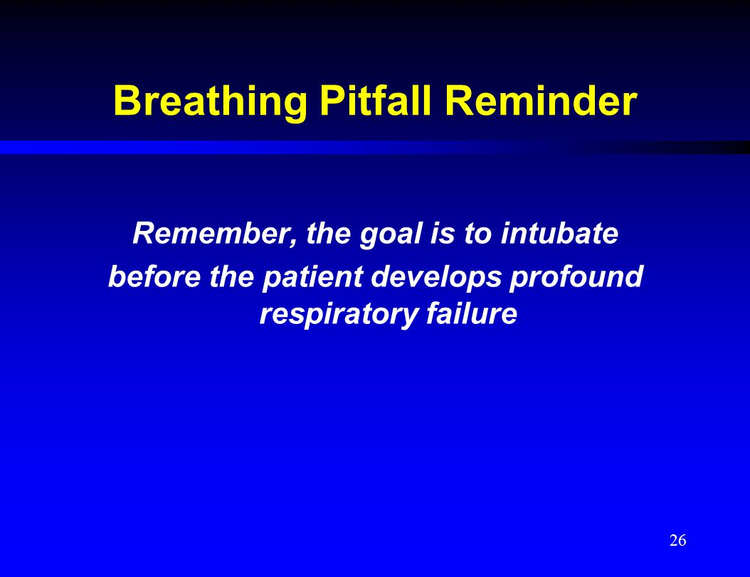Breathing Pitfall Reminder Remember, the goal is to intubate before the patient develops profound respiratory failure 26