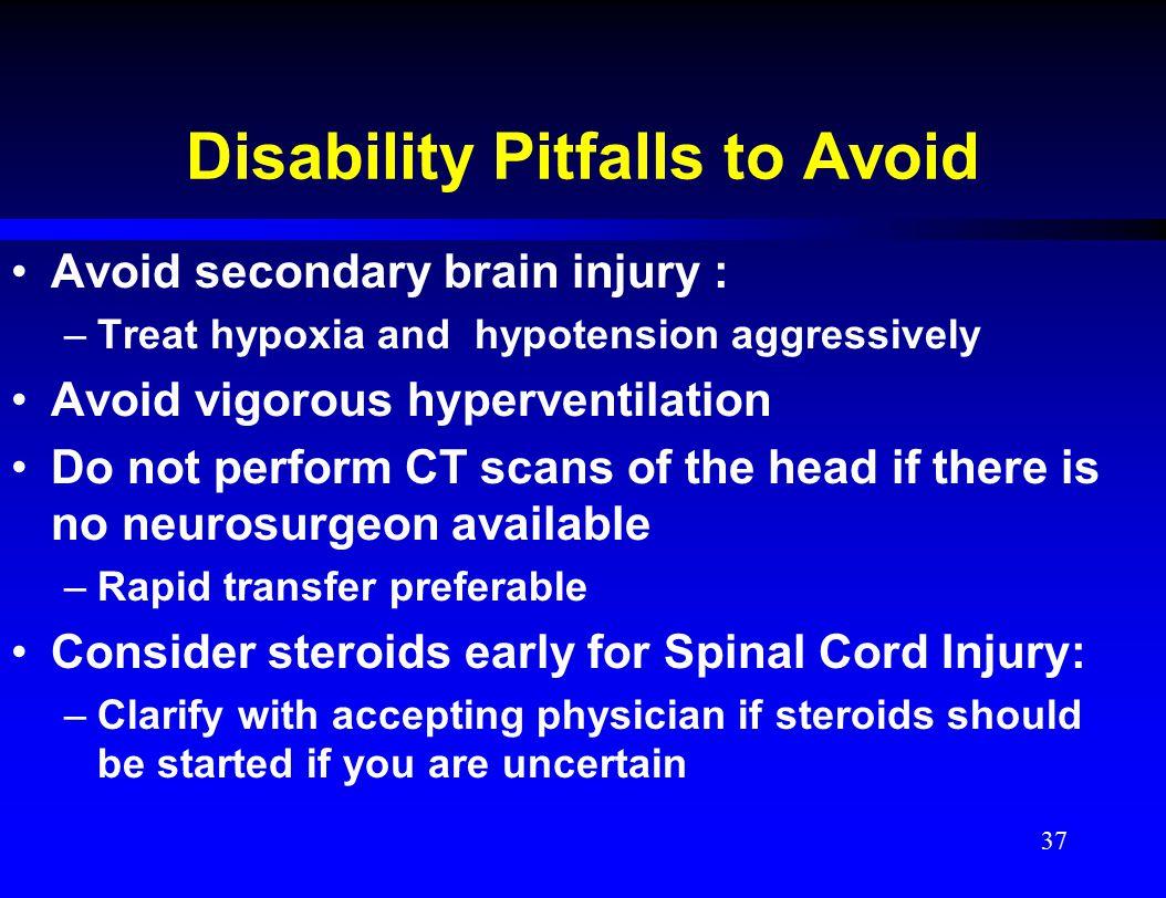 Disability Pitfalls to Avoid Avoid secondary brain injury : –Treat hypoxia and hypotension aggressively Avoid vigorous hyperventilation Do not perform