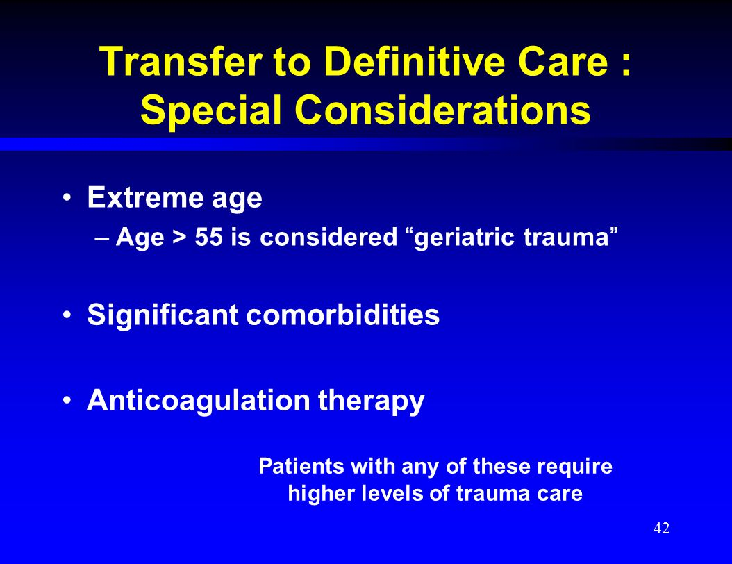 """Transfer to Definitive Care : Special Considerations Extreme age –Age > 55 is considered """"geriatric trauma"""" Significant comorbidities Anticoagulation"""