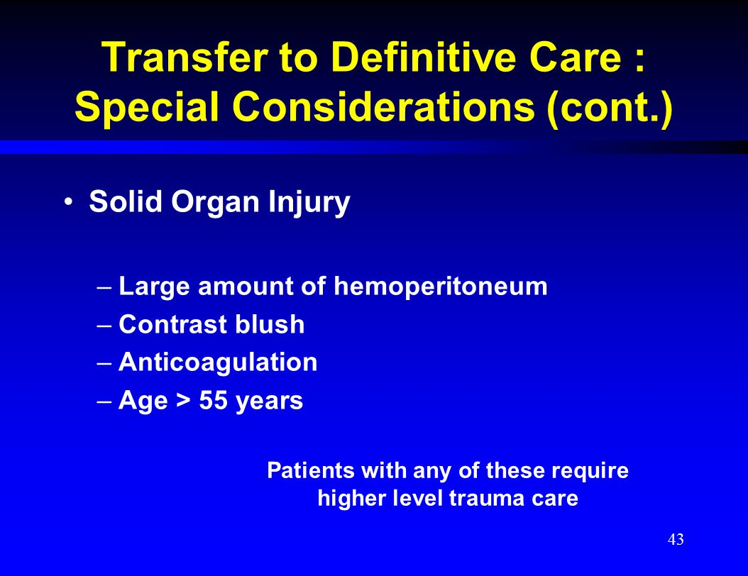 Transfer to Definitive Care : Special Considerations (cont.) Solid Organ Injury –Large amount of hemoperitoneum –Contrast blush –Anticoagulation –Age