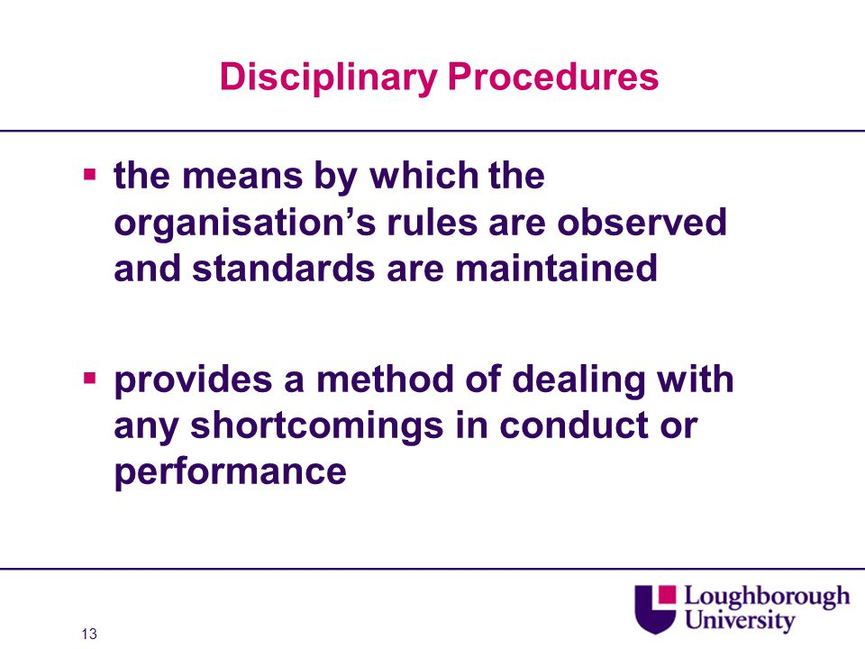 Disciplinary Procedures  the means by which the organisation's rules are observed and standards are maintained  provides a method of dealing with any shortcomings in conduct or performance 13